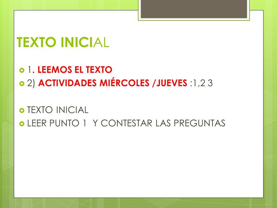 TEXTO INICI AL 1. LEEMOS EL TEXTO 2) ACTIVIDADES MIÉRCOLES /JUEVES :1,2 3 TEXTO INICIAL LEER PUNTO 1 Y CONTESTAR LAS PREGUNTAS