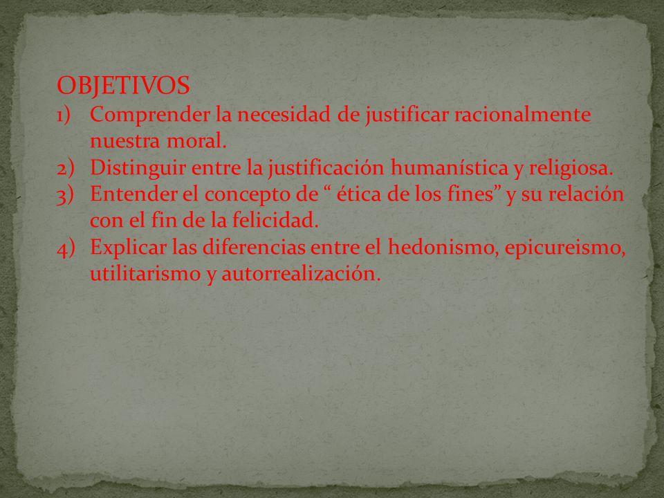 OBJETIVOS 1)Comprender la necesidad de justificar racionalmente nuestra moral. 2)Distinguir entre la justificación humanística y religiosa. 3)Entender