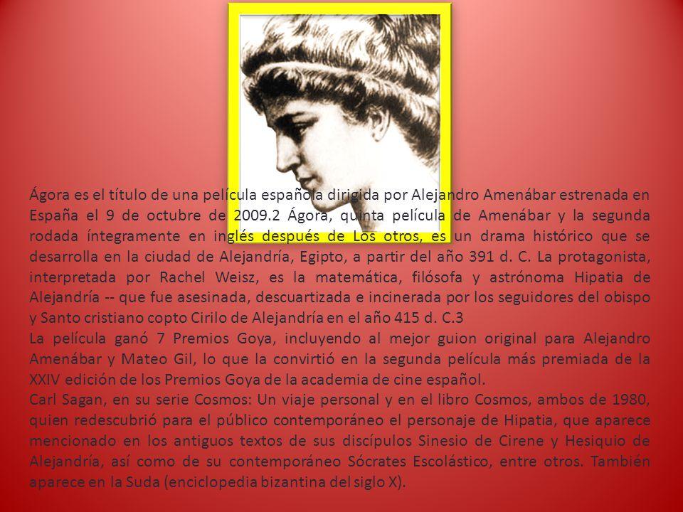 Ágora es el título de una película española dirigida por Alejandro Amenábar estrenada en España el 9 de octubre de 2009.2 Ágora, quinta película de Amenábar y la segunda rodada íntegramente en inglés después de Los otros, es un drama histórico que se desarrolla en la ciudad de Alejandría, Egipto, a partir del año 391 d.