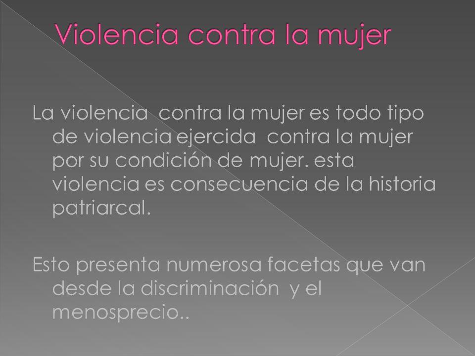La violencia contra la mujer es todo tipo de violencia ejercida contra la mujer por su condición de mujer. esta violencia es consecuencia de la histor
