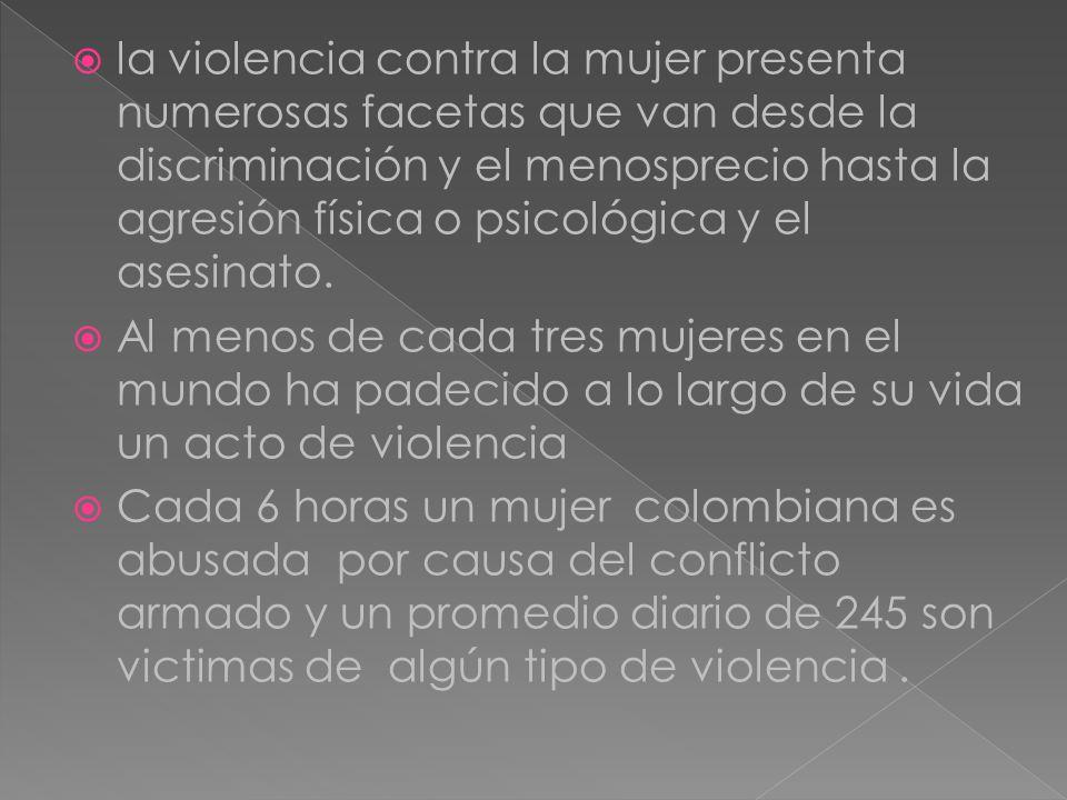 la violencia contra la mujer presenta numerosas facetas que van desde la discriminación y el menosprecio hasta la agresión física o psicológica y el a