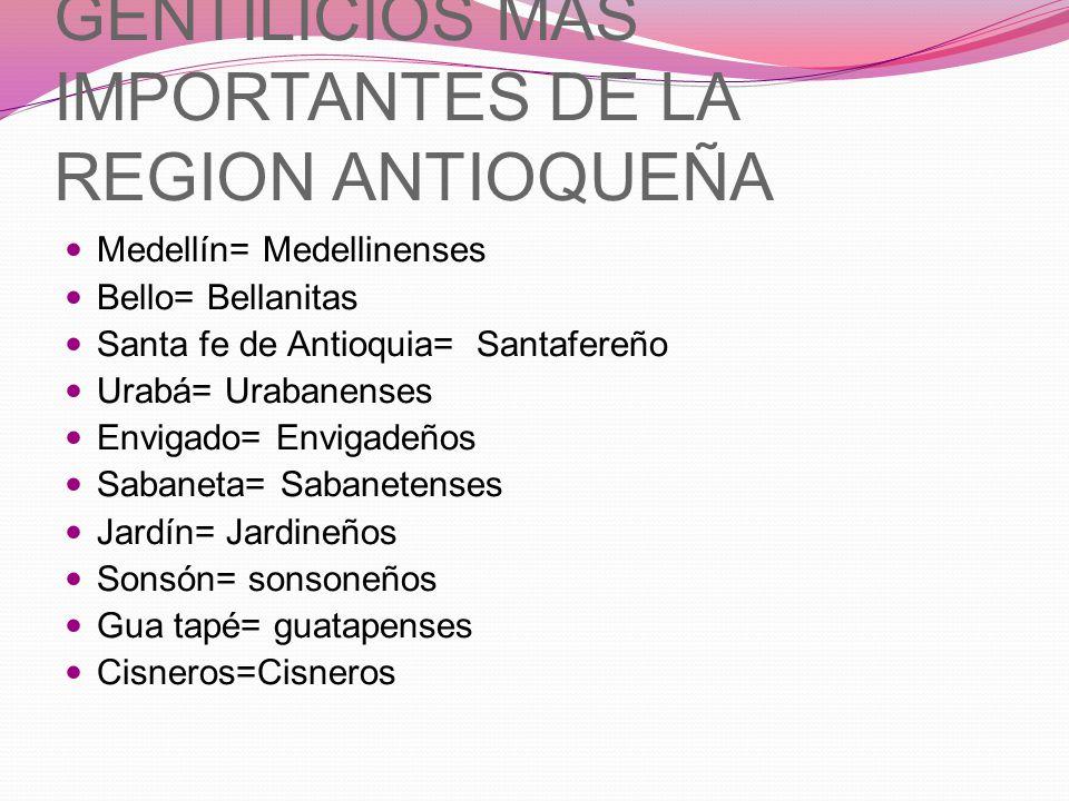 GENTILICIOS MAS IMPORTANTES DE LA REGION ANTIOQUEÑA Medellín= Medellinenses Bello= Bellanitas Santa fe de Antioquia= Santafereño Urabá= Urabanenses En