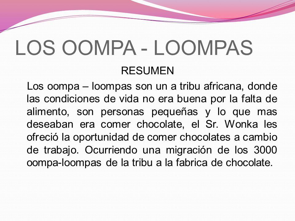 LOS OOMPA - LOOMPAS RESUMEN Los oompa – loompas son un a tribu africana, donde las condiciones de vida no era buena por la falta de alimento, son pers
