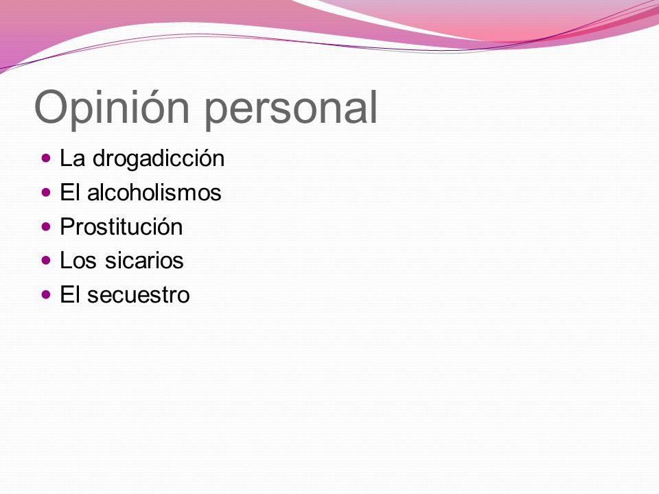 Opinión personal La drogadicción El alcoholismos Prostitución Los sicarios El secuestro