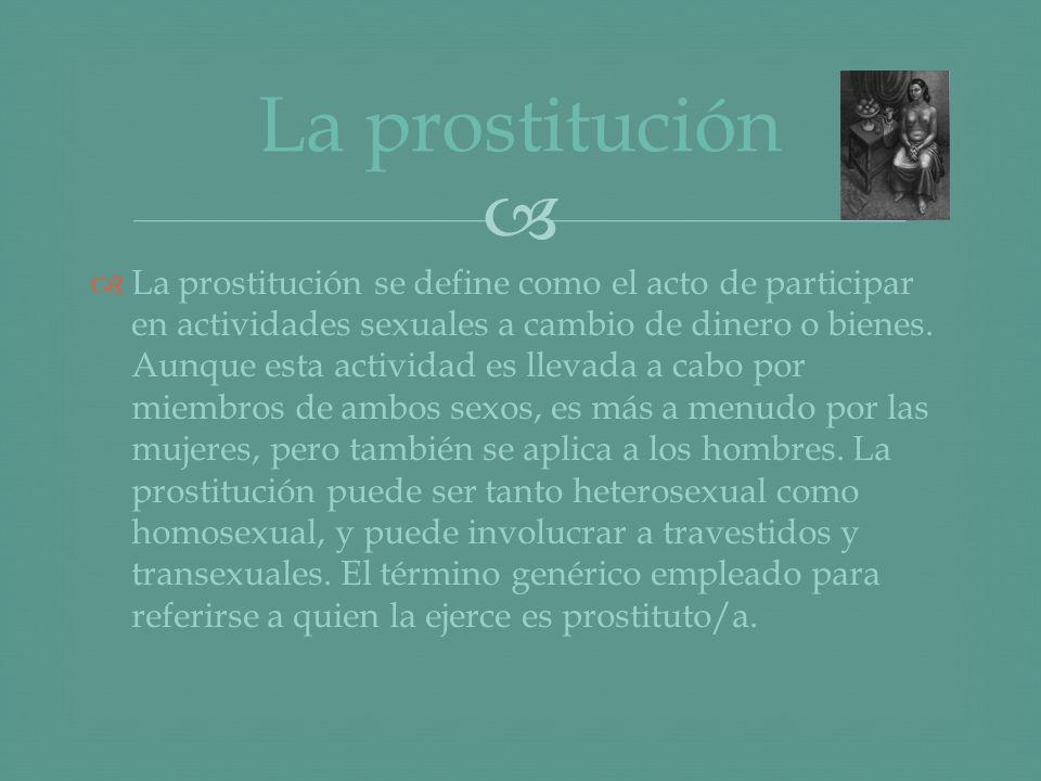 La prostitución se define como el acto de participar en actividades sexuales a cambio de dinero o bienes. Aunque esta actividad es llevada a cabo por