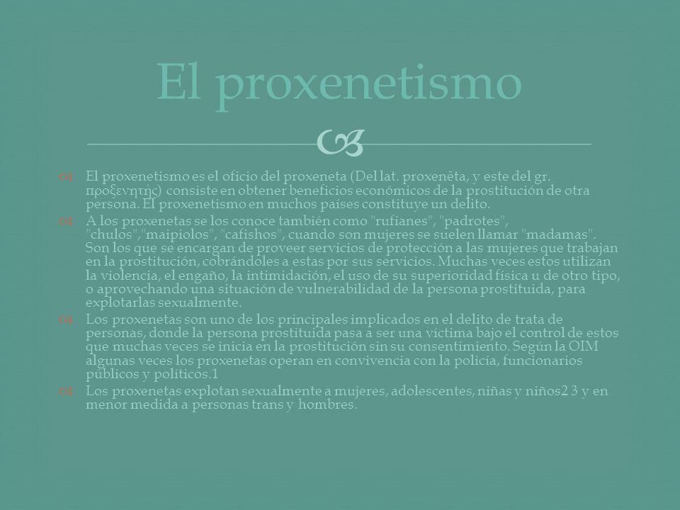 El proxenetismo es el oficio del proxeneta (Del lat. proxenēta, y este del gr. προξενητής ) consiste en obtener beneficios económicos de la prostituci