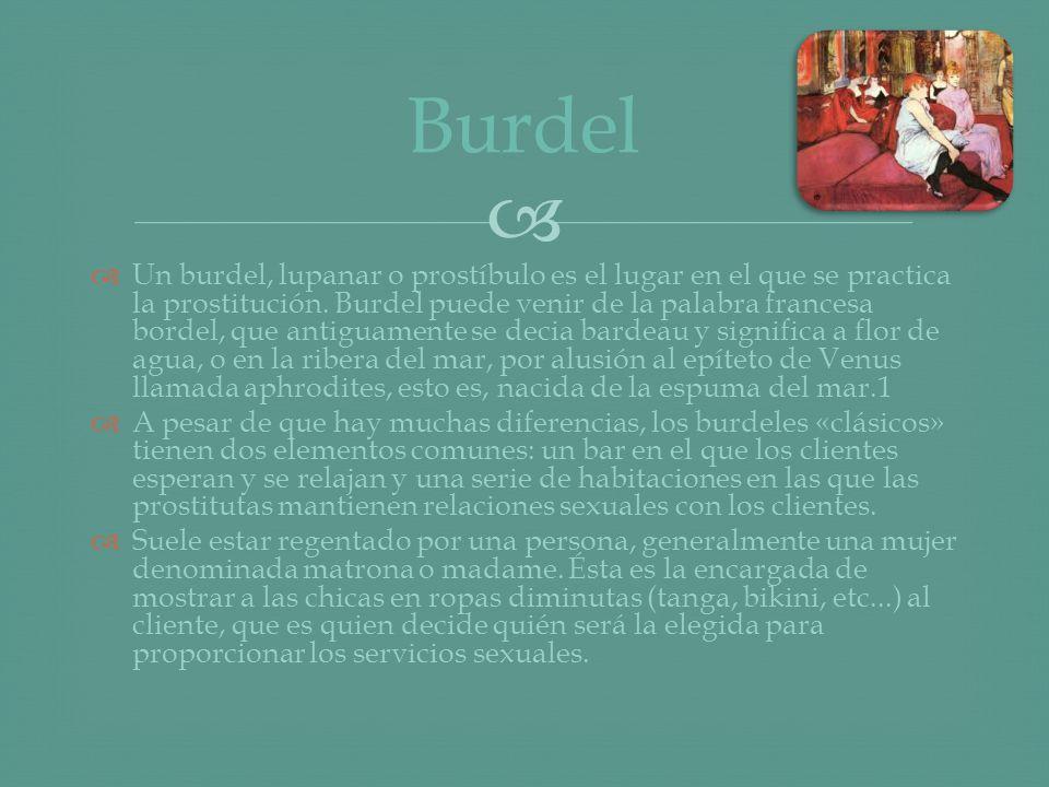 Un burdel, lupanar o prostíbulo es el lugar en el que se practica la prostitución. Burdel puede venir de la palabra francesa bordel, que antiguamente