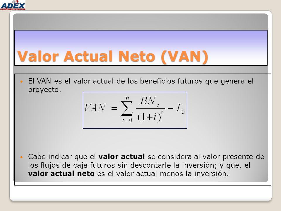 Valor Actual Neto (VAN) El VAN es el valor actual de los beneficios futuros que genera el proyecto. Cabe indicar que el valor actual se considera al v