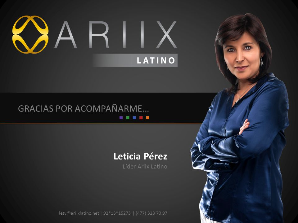 Leticia Pérez lety@ariixlatino.net | 92*13*15273 | (477) 328 70 97 GRACIAS POR ACOMPAÑARME… Líder Ariix Latino
