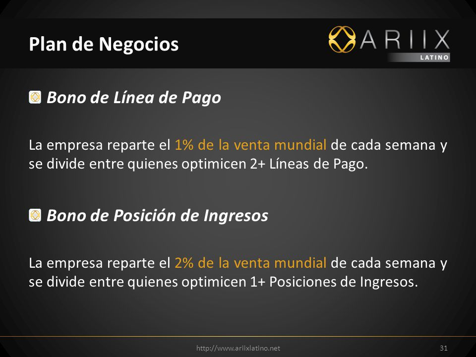 http://www.ariixlatino.net31 Plan de Negocios Bono de Línea de Pago La empresa reparte el 1% de la venta mundial de cada semana y se divide entre quienes optimicen 2+ Líneas de Pago.