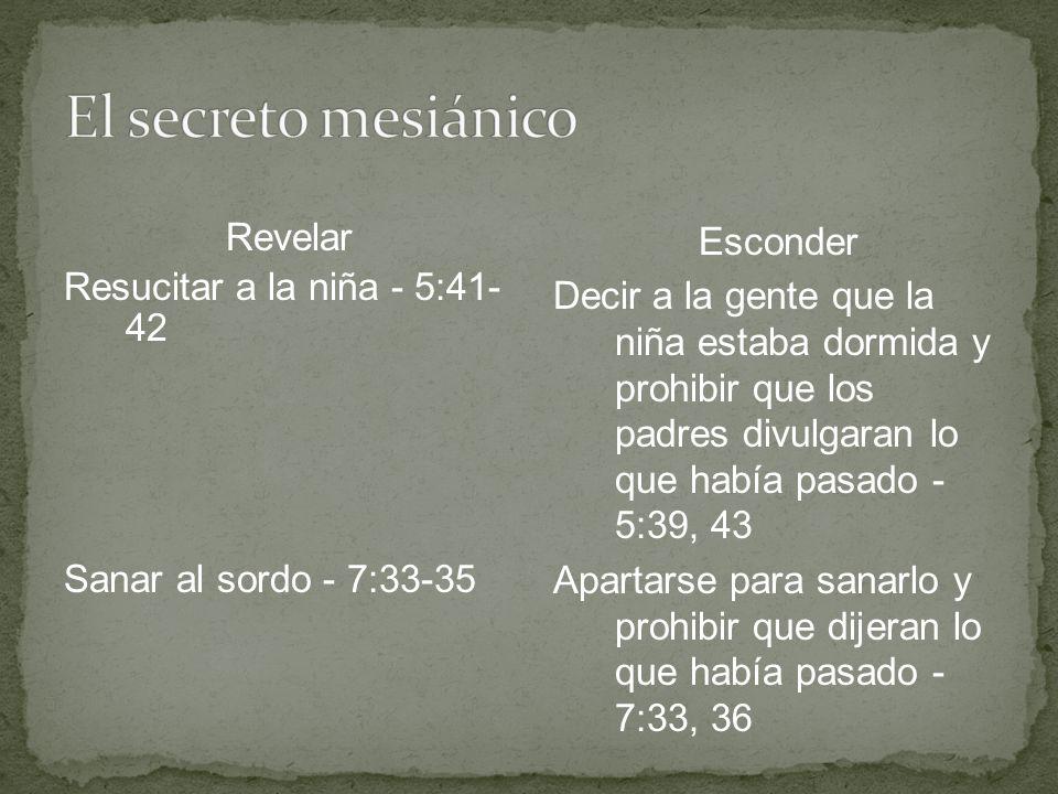 Revelar Resucitar a la niña - 5:41- 42 Sanar al sordo - 7:33-35 Esconder Decir a la gente que la niña estaba dormida y prohibir que los padres divulga