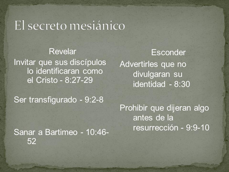 Revelar Invitar que sus discípulos lo identificaran como el Cristo - 8:27-29 Ser transfigurado - 9:2-8 Sanar a Bartimeo - 10:46- 52 Esconder Advertirl