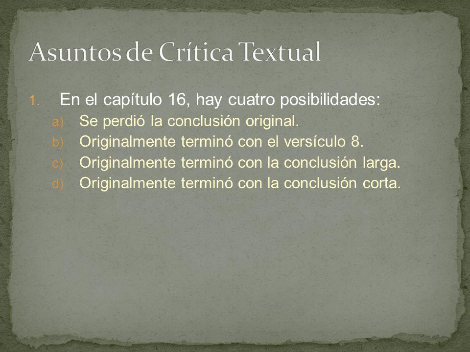 1. En el capítulo 16, hay cuatro posibilidades: a) Se perdió la conclusión original. b) Originalmente terminó con el versículo 8. c) Originalmente ter