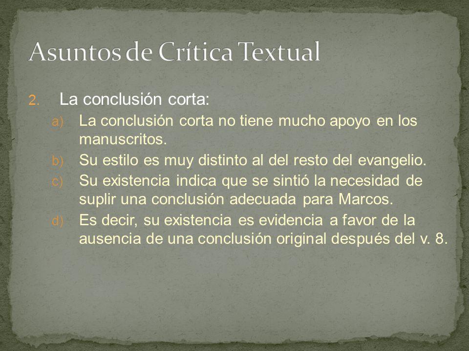 2. La conclusión corta: a) La conclusión corta no tiene mucho apoyo en los manuscritos. b) Su estilo es muy distinto al del resto del evangelio. c) Su