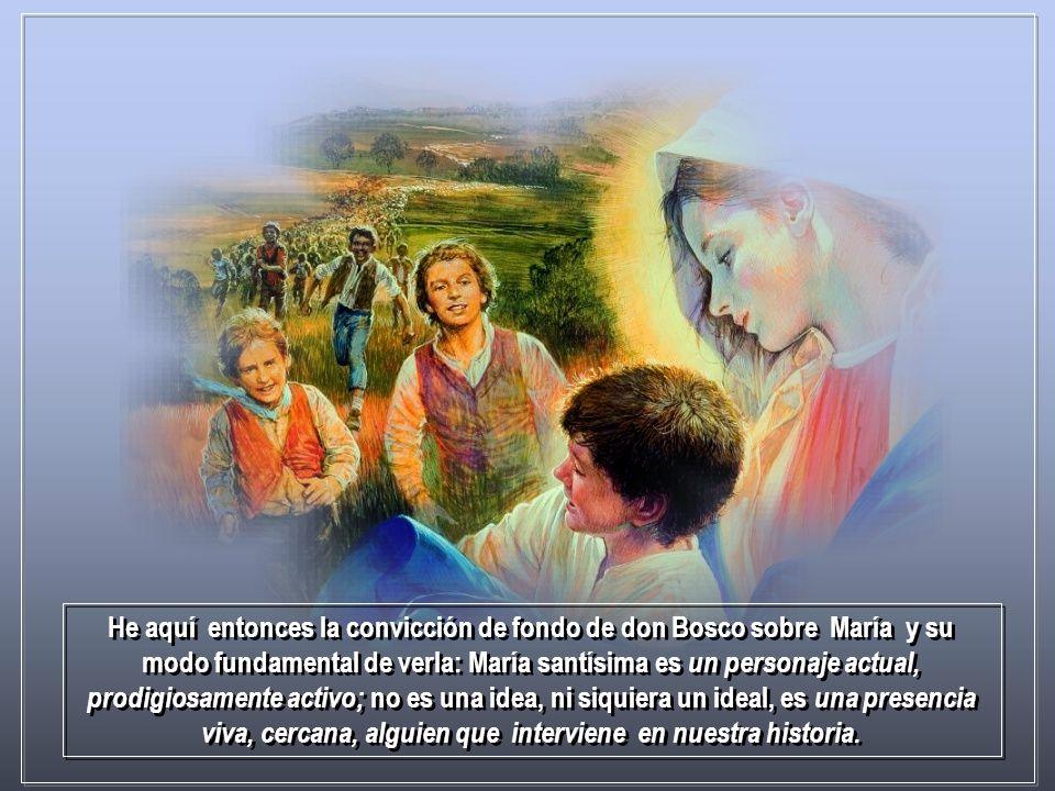 He aquí entonces la convicción de fondo de don Bosco sobre María y su modo fundamental de verla: María santísima es un personaje actual, prodigiosamente activo; no es una idea, ni siquiera un ideal, es una presencia viva, cercana, alguien que interviene en nuestra historia.