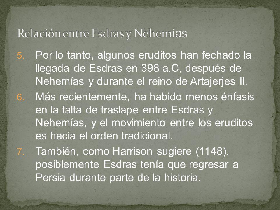 5. Por lo tanto, algunos eruditos han fechado la llegada de Esdras en 398 a.C, después de Nehemías y durante el reino de Artajerjes II. 6. Más recient