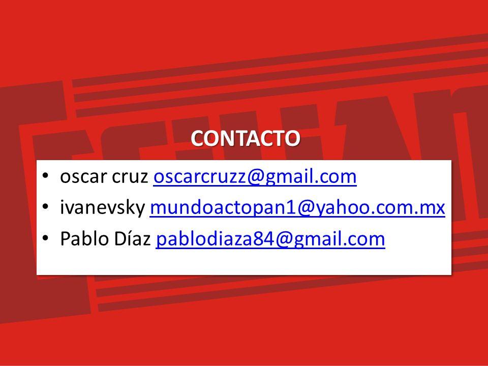 oscar cruz oscarcruzz@gmail.comoscarcruzz@gmail.com ivanevsky mundoactopan1@yahoo.com.mxmundoactopan1@yahoo.com.mx Pablo Díaz pablodiaza84@gmail.compablodiaza84@gmail.com oscar cruz oscarcruzz@gmail.comoscarcruzz@gmail.com ivanevsky mundoactopan1@yahoo.com.mxmundoactopan1@yahoo.com.mx Pablo Díaz pablodiaza84@gmail.compablodiaza84@gmail.comCONTACTO