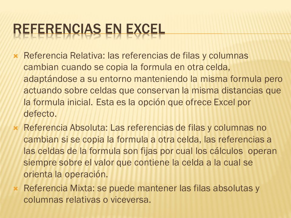 Referencia Relativa: las referencias de filas y columnas cambian cuando se copia la formula en otra celda, adaptándose a su entorno manteniendo la mis