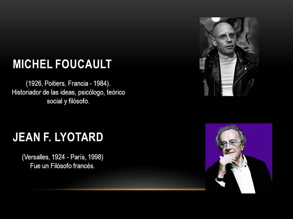 MICHEL FOUCAULT JEAN F. LYOTARD (1926, Poitiers, Francia - 1984). Historiador de las ideas, psicólogo, teórico social y filósofo. (Versalles, 1924 - P