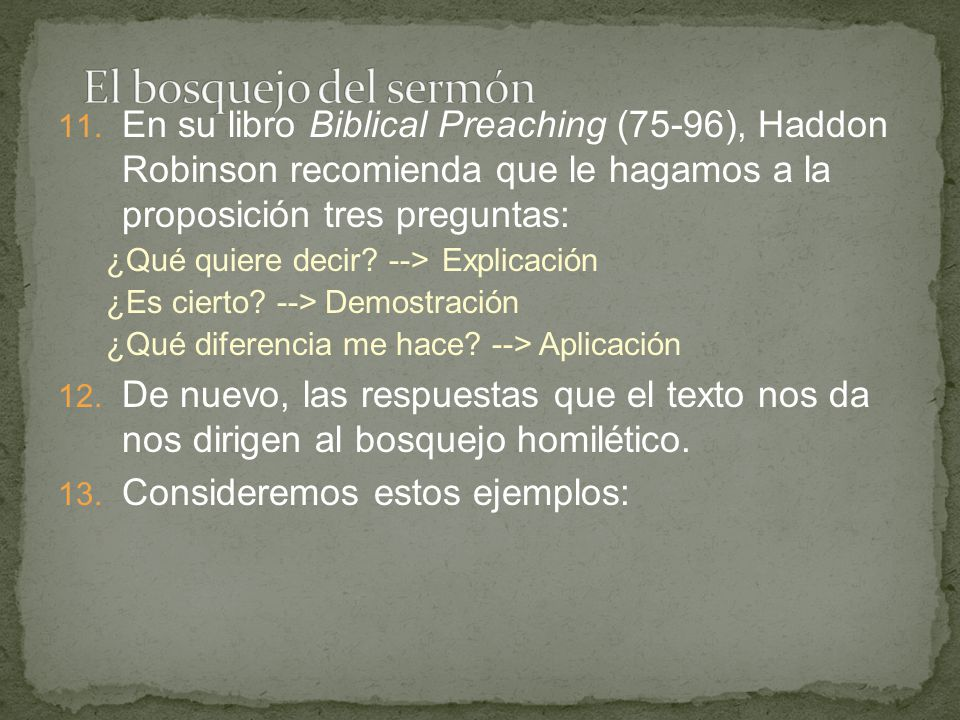 11. En su libro Biblical Preaching (75-96), Haddon Robinson recomienda que le hagamos a la proposición tres preguntas: ¿Qué quiere decir? -->Explicaci