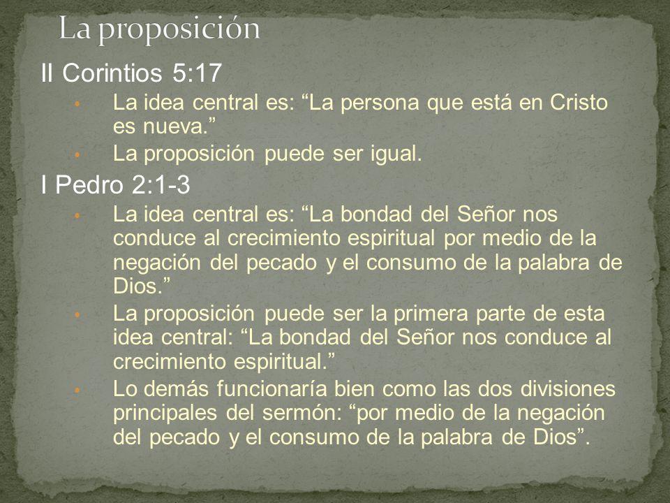 II Corintios 5:17 La idea central es: La persona que está en Cristo es nueva. La proposición puede ser igual. I Pedro 2:1-3 La idea central es: La bon