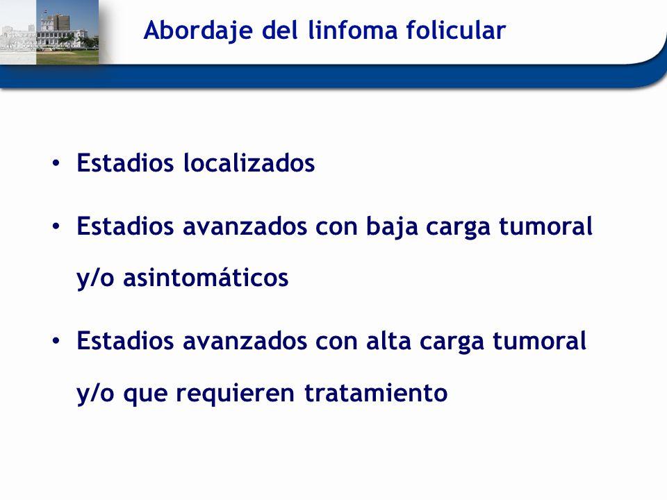 Abordaje del linfoma folicular Estadios localizados Estadios avanzados con baja carga tumoral y/o asintomáticos Estadios avanzados con alta carga tumo