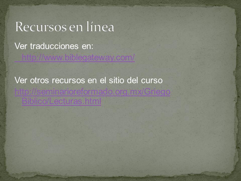 Ver traducciones en: http://www.biblegateway.com/ Ver otros recursos en el sitio del curso http://seminarioreformado.org.mx/Griego Biblico/Lecturas.ht