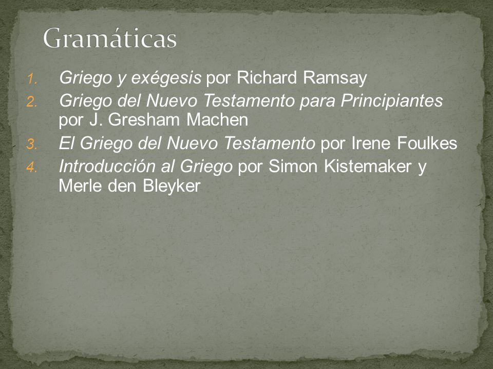 1. Griego y exégesis por Richard Ramsay 2. Griego del Nuevo Testamento para Principiantes por J. Gresham Machen 3. El Griego del Nuevo Testamento por