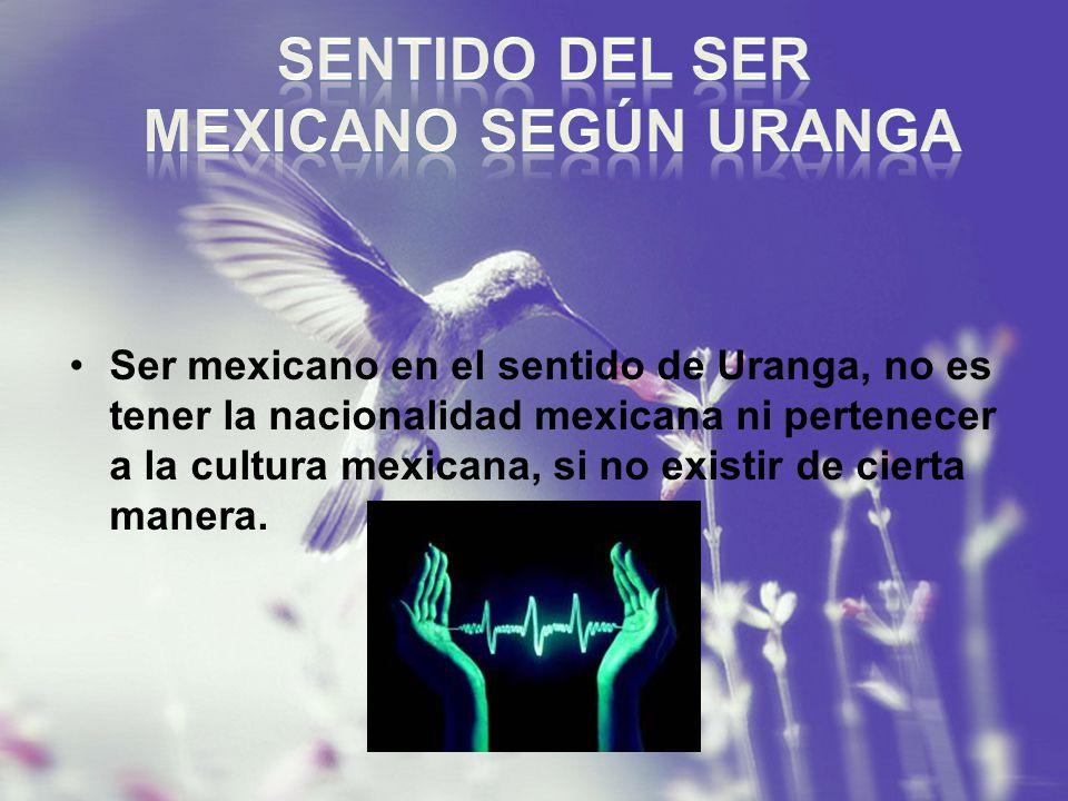 Ser mexicano en el sentido de Uranga, no es tener la nacionalidad mexicana ni pertenecer a la cultura mexicana, si no existir de cierta manera.