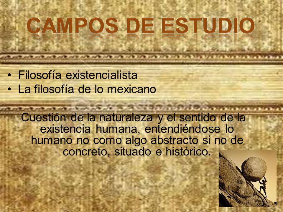Filosofía existencialista La filosofía de lo mexicano Cuestión de la naturaleza y el sentido de la existencia humana, entendiéndose lo humano no como