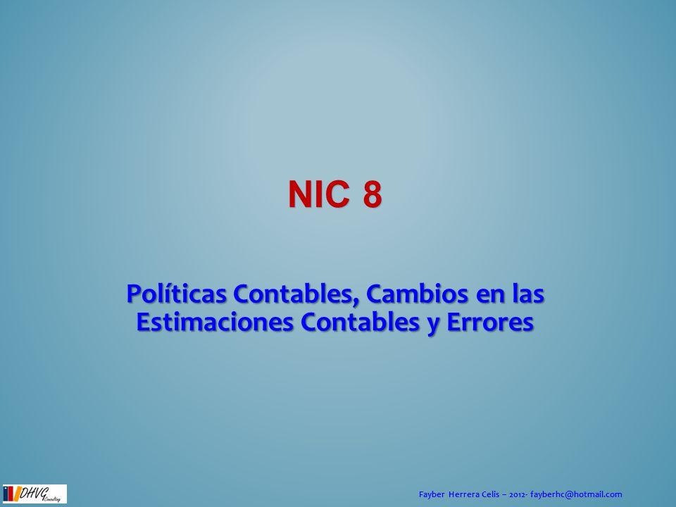 Fayber Herrera Celis – 2012- fayberhc@hotmail.com NIC 8 Políticas Contables, Cambios en las Estimaciones Contables y Errores