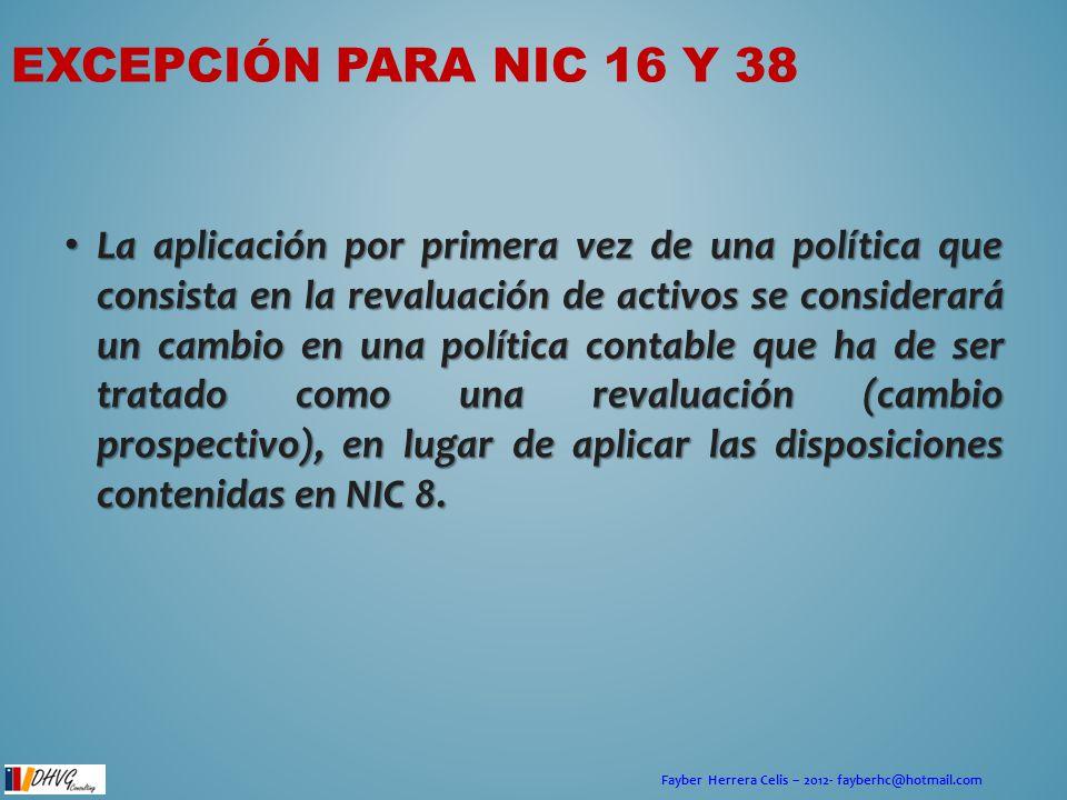 Fayber Herrera Celis – 2012- fayberhc@hotmail.com EXCEPCIÓN PARA NIC 16 Y 38 La aplicación por primera vez de una política que consista en la revaluac