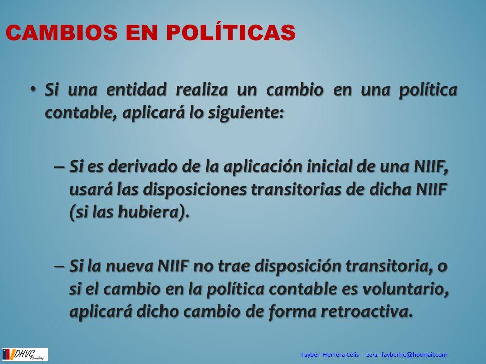 Fayber Herrera Celis – 2012- fayberhc@hotmail.com CAMBIOS EN POLÍTICAS Si una entidad realiza un cambio en una política contable, aplicará lo siguient