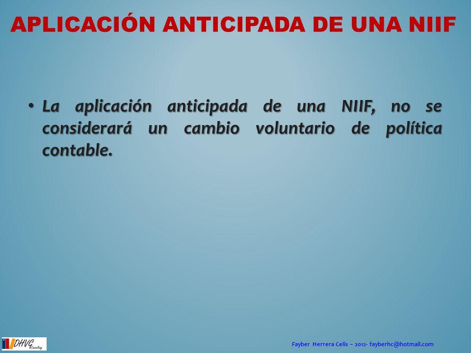 Fayber Herrera Celis – 2012- fayberhc@hotmail.com APLICACIÓN ANTICIPADA DE UNA NIIF La aplicación anticipada de una NIIF, no se considerará un cambio