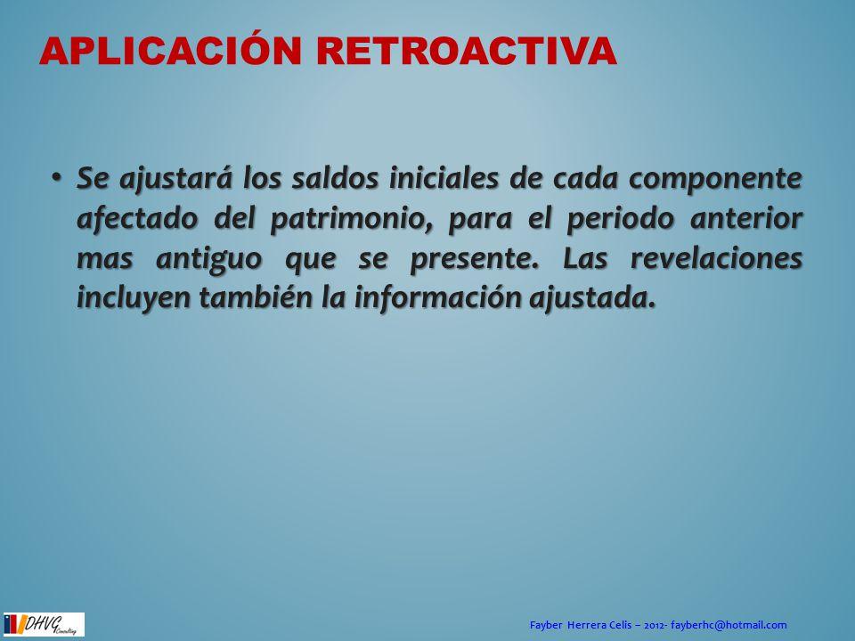 Fayber Herrera Celis – 2012- fayberhc@hotmail.com APLICACIÓN RETROACTIVA Se ajustará los saldos iniciales de cada componente afectado del patrimonio,