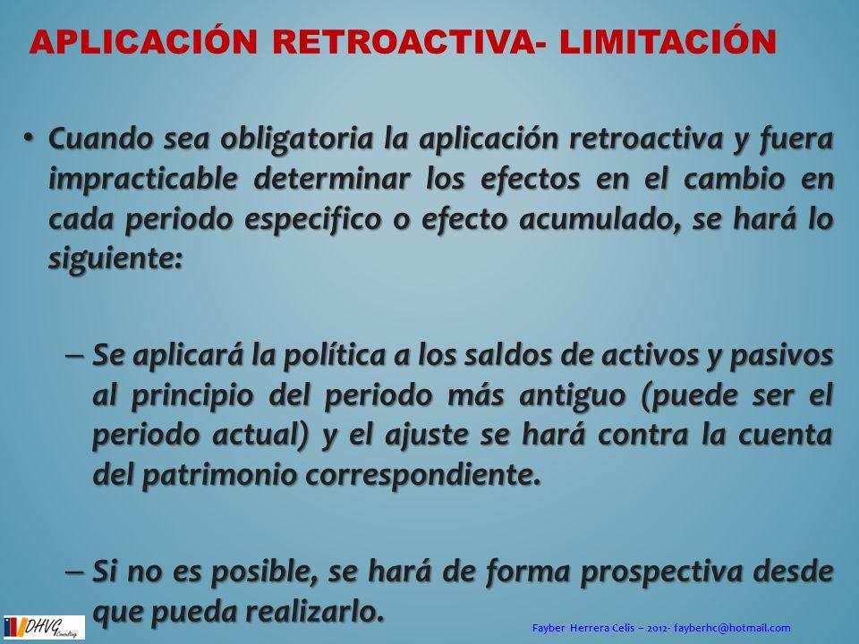 Fayber Herrera Celis – 2012- fayberhc@hotmail.com APLICACIÓN RETROACTIVA- LIMITACIÓN Cuando sea obligatoria la aplicación retroactiva y fuera impracti