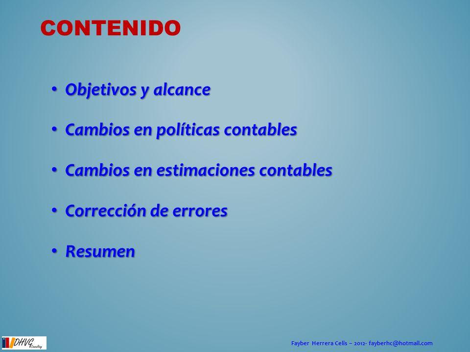 Fayber Herrera Celis – 2012- fayberhc@hotmail.com CONTENIDO Objetivos y alcance Objetivos y alcance Cambios en políticas contables Cambios en política