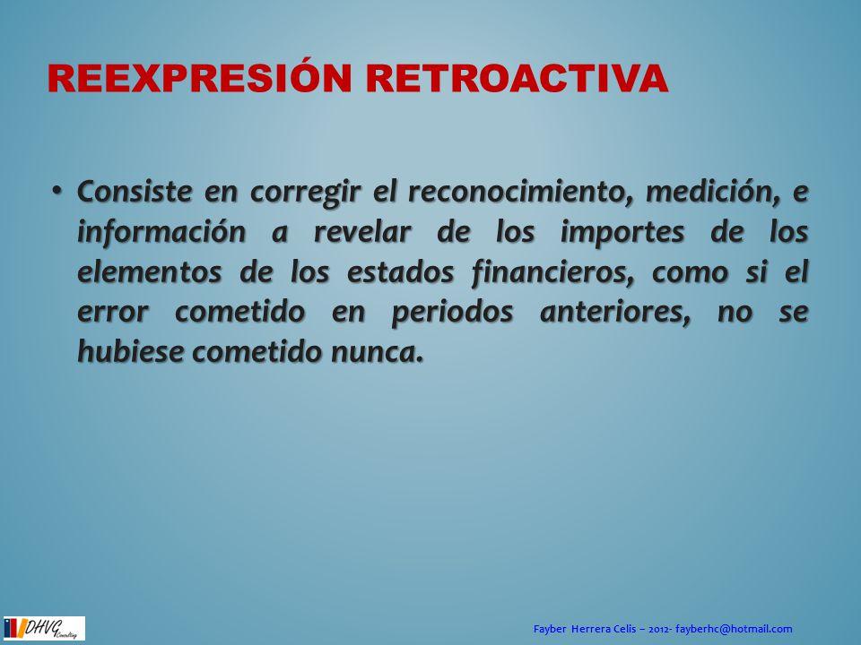 Fayber Herrera Celis – 2012- fayberhc@hotmail.com REEXPRESIÓN RETROACTIVA Consiste en corregir el reconocimiento, medición, e información a revelar de