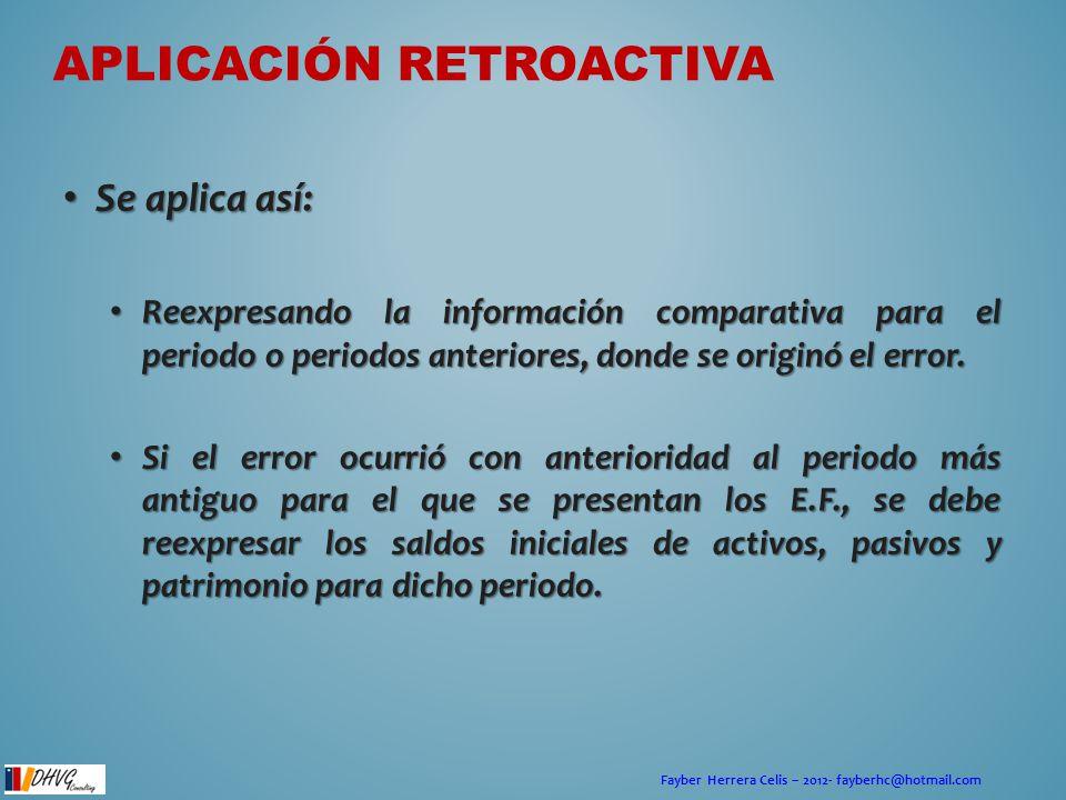 Fayber Herrera Celis – 2012- fayberhc@hotmail.com APLICACIÓN RETROACTIVA Se aplica así: Se aplica así: Reexpresando la información comparativa para el