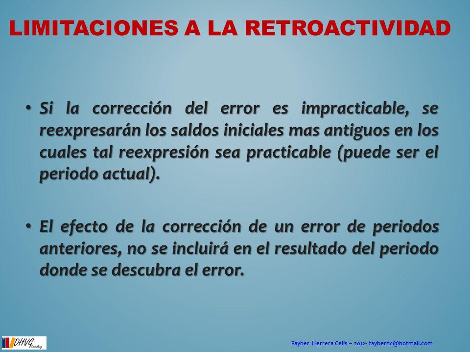 Fayber Herrera Celis – 2012- fayberhc@hotmail.com LIMITACIONES A LA RETROACTIVIDAD Si la corrección del error es impracticable, se reexpresarán los sa
