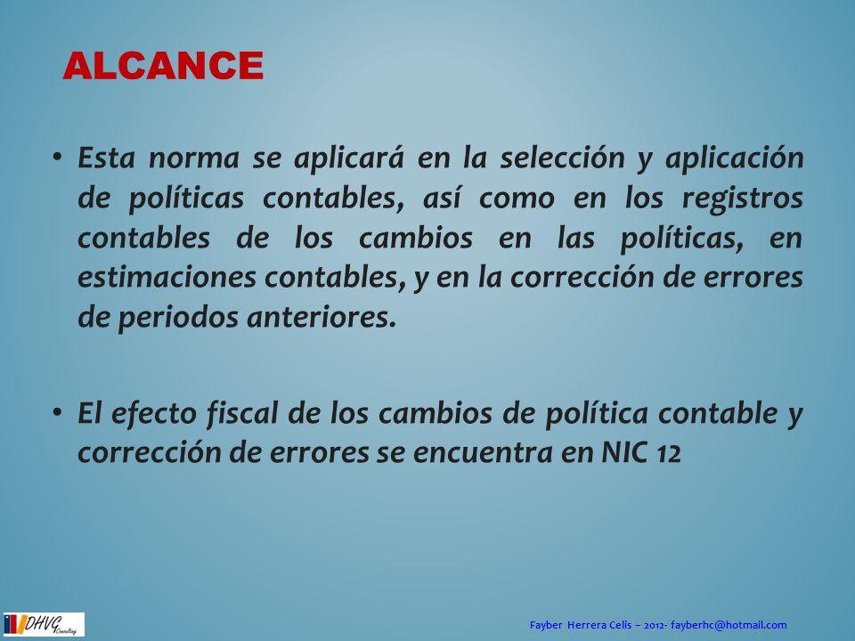 Fayber Herrera Celis – 2012- fayberhc@hotmail.com ALCANCE Esta norma se aplicará en la selección y aplicación de políticas contables, así como en los