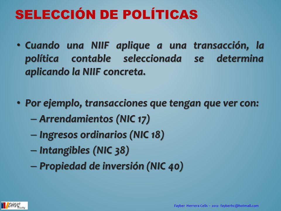 Fayber Herrera Celis – 2012- fayberhc@hotmail.com SELECCIÓN DE POLÍTICAS Cuando una NIIF aplique a una transacción, la política contable seleccionada