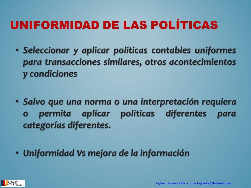 Fayber Herrera Celis – 2012- fayberhc@hotmail.com CAMBIOS EN POLÍTICAS Una entidad cambiará de política contable, solo si tal cambio: Una entidad cambiará de política contable, solo si tal cambio: – Es requerido por otra NIIF (nuevas normas emitidas, ejemplo NIIF 9 al 13).