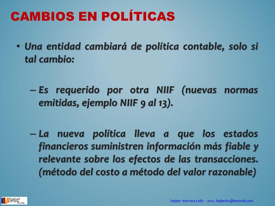Fayber Herrera Celis – 2012- fayberhc@hotmail.com CAMBIOS EN POLÍTICAS Una entidad cambiará de política contable, solo si tal cambio: Una entidad camb