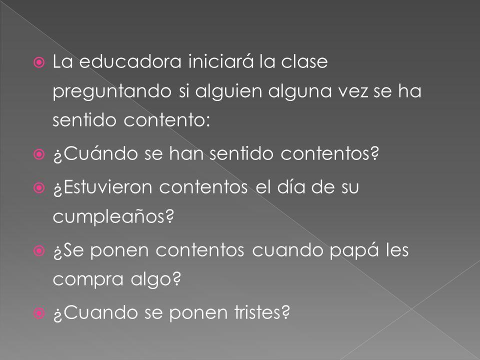 La educadora iniciará la clase preguntando si alguien alguna vez se ha sentido contento: ¿Cuándo se han sentido contentos? ¿Estuvieron contentos el dí