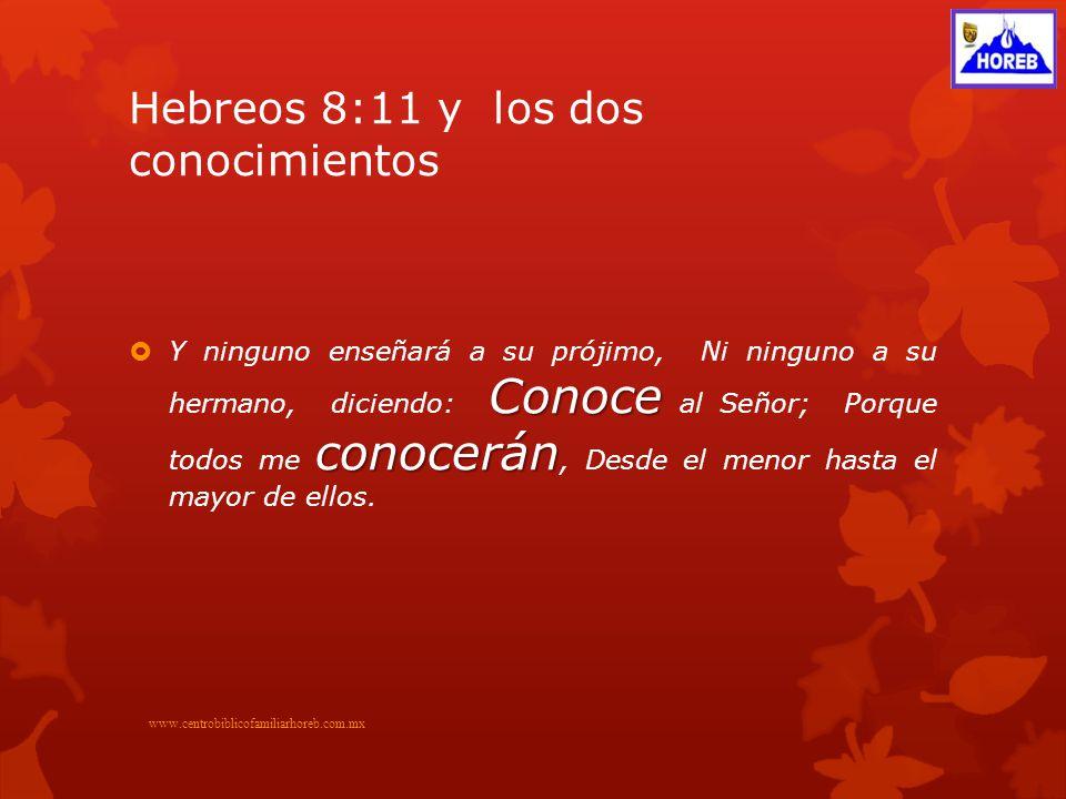 Hebreos 8:11 y los dos conocimientos Conoce conocerán Y ninguno enseñará a su prójimo, Ni ninguno a su hermano, diciendo: Conoce al Señor; Porque todos me conocerán, Desde el menor hasta el mayor de ellos.