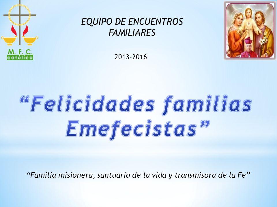 EQUIPO DE ENCUENTROS FAMILIARES 2013-2016 Familia misionera, santuario de la vida y transmisora de la Fe
