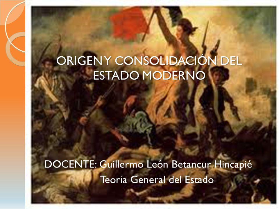 ORIGEN Y CONSOLIDACIÓN DEL ESTADO MODERNO DOCENTE: Guillermo León Betancur Hincapié Teoría General del Estado