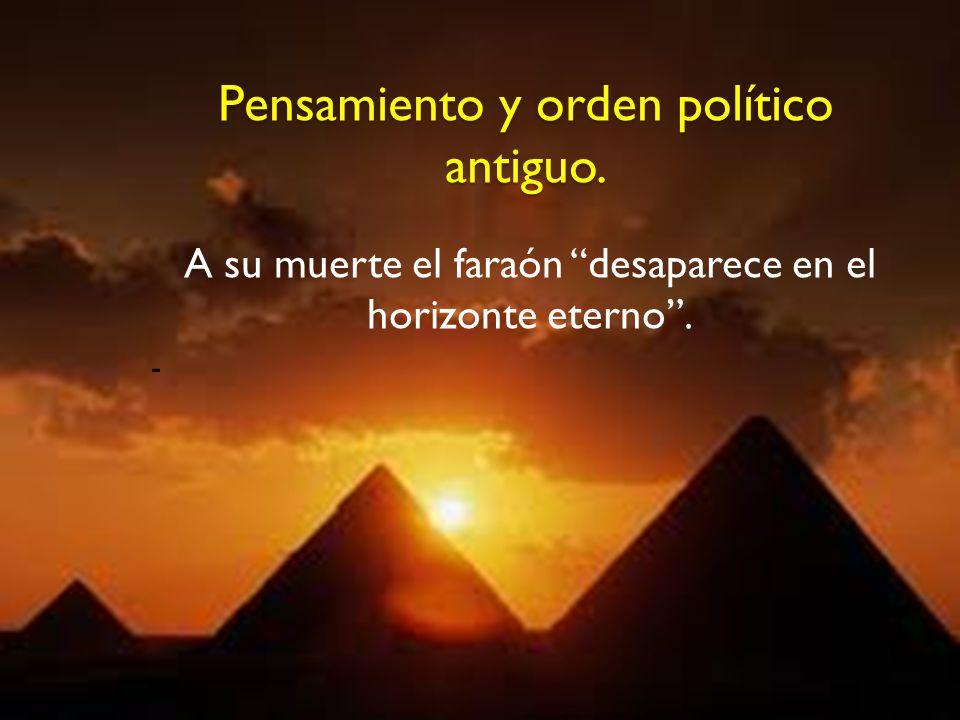 Pensamiento y orden político antiguo. A su muerte el faraón desaparece en el horizonte eterno. -