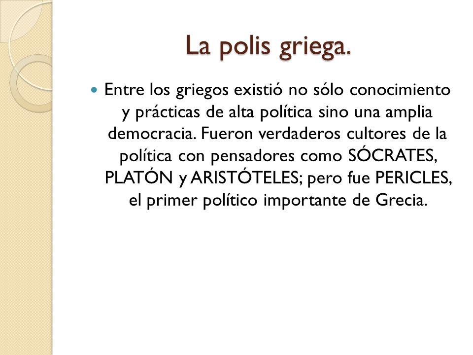 La polis griega. Entre los griegos existió no sólo conocimiento y prácticas de alta política sino una amplia democracia. Fueron verdaderos cultores de